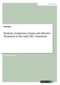 Dyslexia. Symptoms, Causes and effective Treatment in the early EFL- Classroom-Anonym
