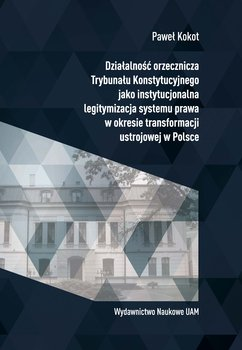 Działalność orzecznicza Trybunału Konstytucyjnego jako instytucjonalna legitymizacja systemu prawa w okresie transformacji ustrojowej w Polsce-Kokot Paweł