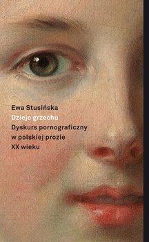 Dzieje grzechu. Dyskurs pornograficzny w polskiej prozie XX wieku-Stusińska Ewa