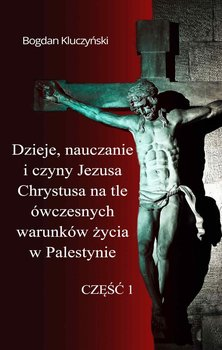 Dzieje, nauczanie i czyny Jezusa Chrystusa na tle ówczesnych warunków życia w Palestynie. Część 1-Kluczyński Bogdan