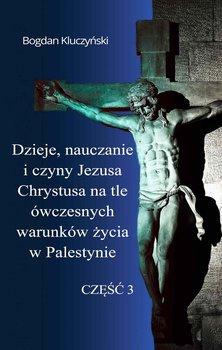 Dzieje, nauczanie i czyny Jezusa Chrystusa na tle ówczesnych warunków życia w Palestynie. Część 3-Kluczyński Bogdan