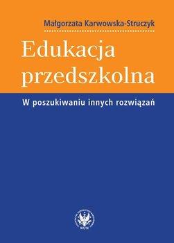 Edukacja przedszkolna. W poszukiwaniu innych rozwiązań-Karwowska-Struczyk Małgorzata