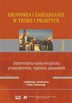 Ekonomia i zarządzanie w teorii i praktyce. Tom 6. Determinanty konkurencyjności przedsiębiorstw, regionów, gospodarek                      (ebook)