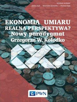 Ekonomia umiaru - realna perspektywa? Nowy paradygmat Grzegorza W. Kołodko-Pach Janina, Kowalska Katarzyna, Szyja Paulina