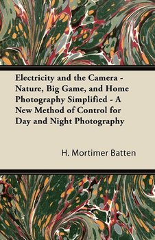 Electricity and the Camera - Nature, Big Game, and Home Photography Simplified - A New Method of Control for Day and Night Photography-Batten H. Mortimer