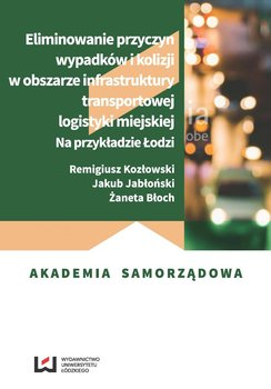 Eliminowanie przyczyn wypadków i kolizji w obszarze infrastruktury transportowej logistyki miejskiej. Na przykładzie Łodzi-Kozłowski Remigiusz, Jabłoński Jakub, Błoch Żaneta