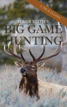 Elmer Keith's Big Game Hunting-Keith Elmer