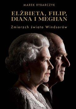 Elżbieta, Filip, Diana i Meghan. Zmierzch świata Windsorów-Rybarczyk Marek