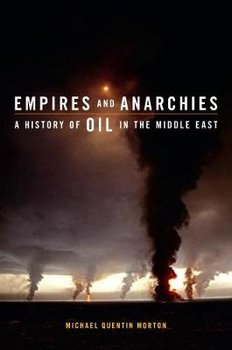 Empires and Anarchies: A History of Oil in the Middle East - Morton Michael Quentin