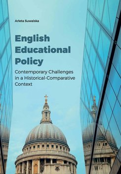 English Educational Policy. Contemporary Challenges in a Historical-Comparative Context-Suwalska Arleta