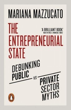 Entrepreneurial State. Debunking Public vs. Private Sector Myths-Mazzucato Mariana