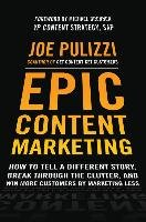Epic Content Marketing: How to Tell a Different Story, Break through the Clutter, and Win More Customers by Marketing Less-Pulizzi Joe