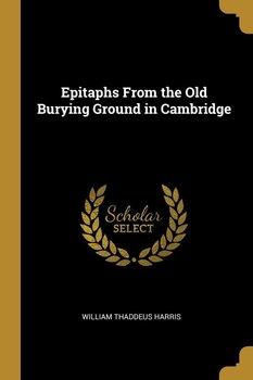 Epitaphs From the Old Burying Ground in Cambridge-Harris William Thaddeus