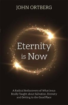 Eternity is Now: A Radical Rediscovery of What Jesus Really Taught about Salvation, Eternity and Getting to the Good Place-Ortberg John
