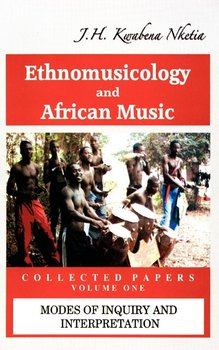 Ethnomusicology and African Music - Nketia J. H. Kwabena
