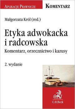 Etyka adwokacka i radcowska. Komentarz, orzecznictwo i kazusy-Król Małgorzata