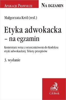 Etyka adwokacka - na egzamin. Komentarz wraz z orzecznictwem do Kodeksu etyki adwokackiej. Teksty przepisów-Król Małgorzata