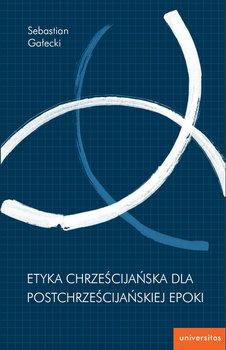 Etyka chrześcijańska dla postchrześcijańskiej epoki-Gałecki Sebastian