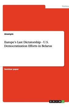 Europe's Last Dictatorship - U.S. Democratization Efforts in Belarus-Anonym