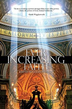 Ever Increasing Faith-Wigglesworth Smith