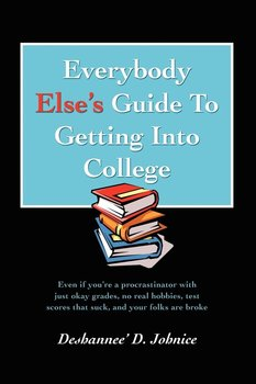 Everybody Else's Guide to Getting Into College-Johnice Deshannee' D.