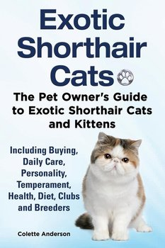 Exotic Shorthair Cats The Pet Owner's Guide to Exotic Shorthair Cats and Kittens  Including Buying, Daily Care, Personality, Temperament, Health, Diet, Clubs and Breeders-Anderson Colette