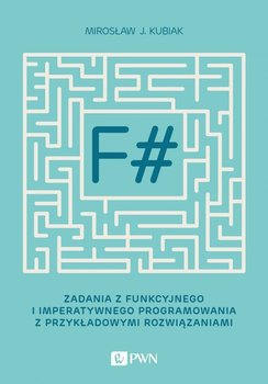 F#. Zadania z funkcyjnego i imperatywnego programowania z przykładowymi rozwiązaniami-Kubiak Mirosław J.