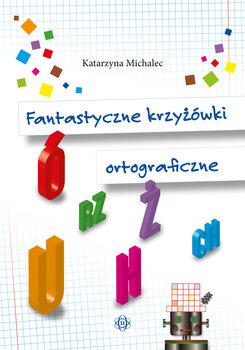 Fantastyczne krzyżówki ortograficzne-Michalec Katarzyna