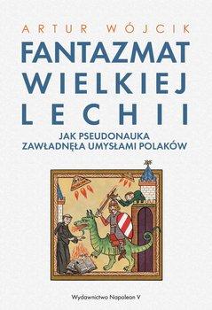 Fantazmat Wielkiej Lechii. Jak pseudonauka zawładnęła umysłami Polaków-Wójcik Artur