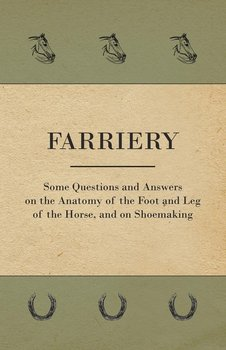 Farriery - Some Questions and Answers on the Anatomy of the Foot and Leg of the Horse, and on Shoemaking-Anon.