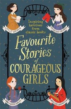 Favourite Stories of Courageous Girls: inspiring heroines from classic children's books-May Alcott Louisa