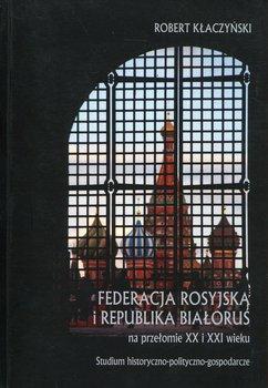 Federacja Rosyjska i Republika Białoruś na przełomie XX i XXI wieku. Studium historyczno-polityczno-gospodarcze-Kłaczyński Robert