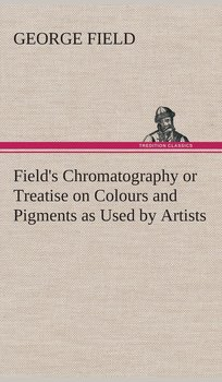 Field's Chromatography or Treatise on Colours and Pigments as Used by Artists-Field George