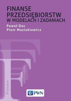 Finanse przedsiębiorstw w modelach i zadaniach-Dec Paweł, Masiukiewicz Piotr