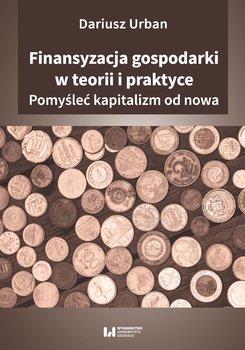 Finansyzacja gospodarki w teorii i praktyce. Pomyśleć kapitalizm od nowa-Urban Dariusz