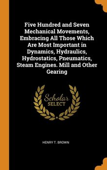 Five Hundred and Seven Mechanical Movements, Embracing All Those Which Are Most Important in Dynamics, Hydraulics, Hydrostatics, Pneumatics, Steam Engines. Mill and Other Gearing-Brown Henry T.