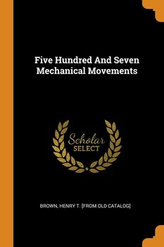 Five Hundred And Seven Mechanical Movements - Brown Henry T. [from old catalog]