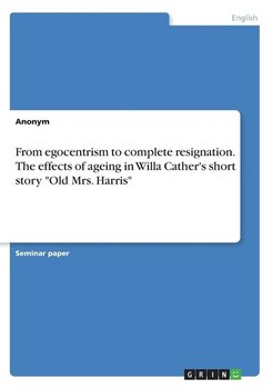 """From egocentrism to complete resignation. The effects of ageing in Willa Cather's short story """"Old Mrs. Harris""""-Anonym"""