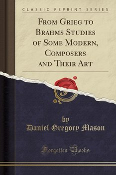 From Grieg to Brahms Studies of Some Modern, Composers and Their Art (Classic Reprint)-Mason Daniel Gregory