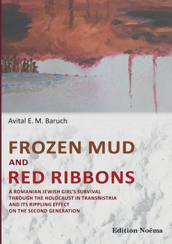 Frozen Mud and Red Ribbons. A Romanian Jewish Girl's Survival through the Holocaust in Transnistria and its Rippling Effect on the Second Generation - Baruch Avital