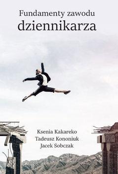 Fundamenty zawodu dziennikarza-Kakareko Ksenia, Kononiuk Tadeusz, Sobczak Jacek