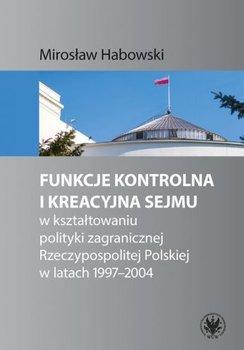 Funkcje kontrolna i kreacyjna Sejmu w kształtowaniu polityki zagranicznej Rzeczypospolitej Polskiej w latach 1997-2004-Habowski Mirosław