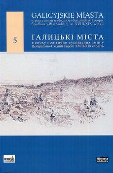 Galicyjskie miasta w epoce zmian społecznoopolitycznych w Europie Środkowo-Wschodniej w XVIII-XIX wieku-Opracowanie zbiorowe