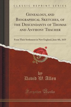 Genealogy, and Biographical Sketches, of the Descendants of Thomas and Anthony Thacher-Allen David W.