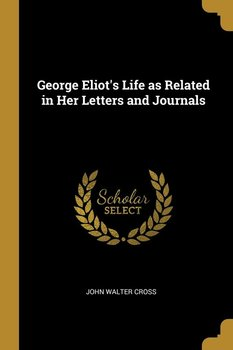 George Eliot's Life as Related in Her Letters and Journals-Cross John Walter