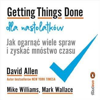 Getting Things Done dla nastolatków. Jak ogarnąć wiele spraw i zyskać mnóstwo czasu-Allen David, Williams Mike, Wallace Mark