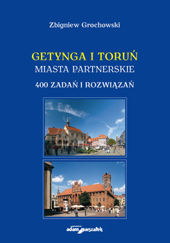 Getynga i Toruń. Miasta partnerskie. 400 zadań i rozwiązań-Grochowski Zbigniew