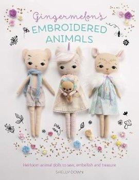 Gingermelon's Embroidered Animals: Heirloom Dolls to Sew, Embellish and Treasure-Down Shelly