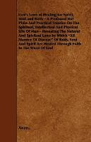 God's Laws of Healing for Spirit, Soul and Body - A Profound But Plain and Practical Treatise on the Spiritual, Intellectual and Physical Life of Man-Anon