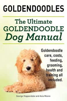 Goldendoodles. Ultimate Goldendoodle Dog Manual. Goldendoodle Care, Costs, Feeding, Grooming, Health and Training All Included.-Hoppendale George